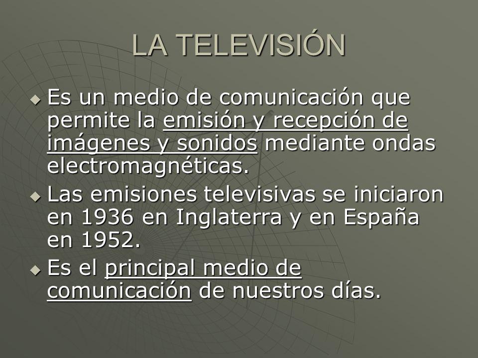 LA TELEVISIÓN Es un medio de comunicación que permite la emisión y recepción de imágenes y sonidos mediante ondas electromagnéticas.