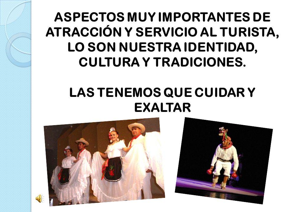 ASPECTOS MUY IMPORTANTES DE ATRACCIÓN Y SERVICIO AL TURISTA, LO SON NUESTRA IDENTIDAD, CULTURA Y TRADICIONES.