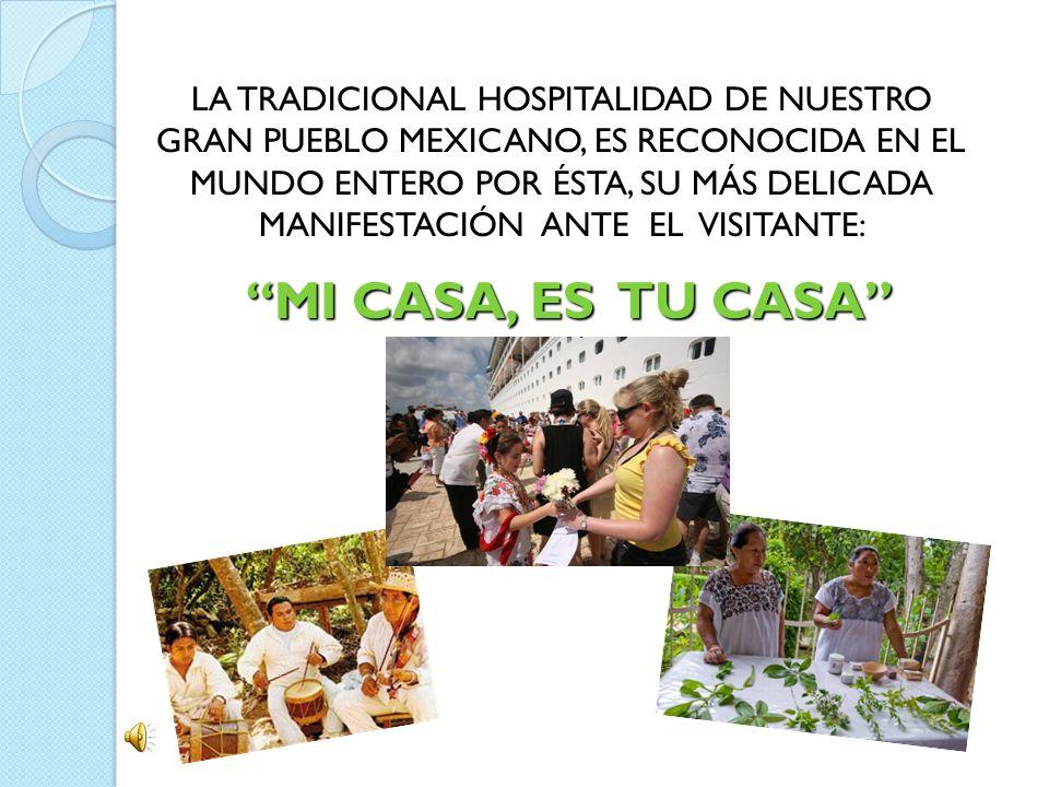 LA TRADICIONAL HOSPITALIDAD DE NUESTRO GRAN PUEBLO MEXICANO, ES RECONOCIDA EN EL MUNDO ENTERO POR ÉSTA, SU MÁS DELICADA MANIFESTACIÓN ANTE EL VISITANTE: