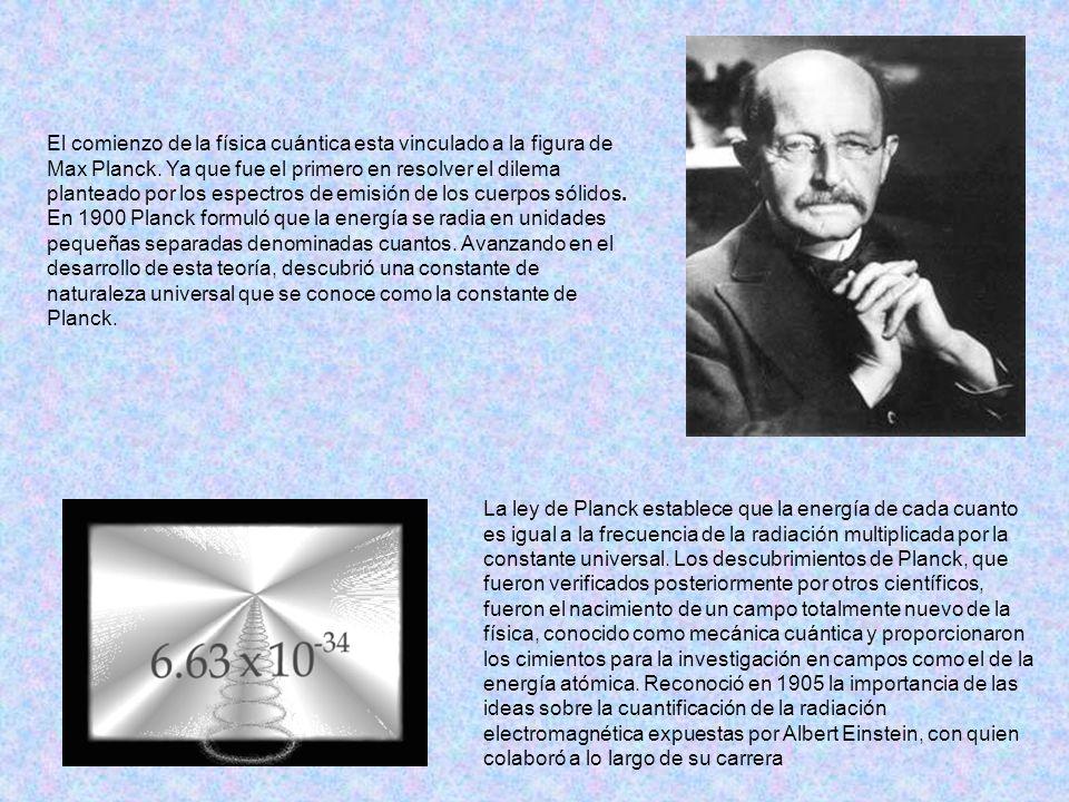 El comienzo de la física cuántica esta vinculado a la figura de Max Planck. Ya que fue el primero en resolver el dilema planteado por los espectros de emisión de los cuerpos sólidos. En 1900 Planck formuló que la energía se radia en unidades pequeñas separadas denominadas cuantos. Avanzando en el desarrollo de esta teoría, descubrió una constante de naturaleza universal que se conoce como la constante de Planck.