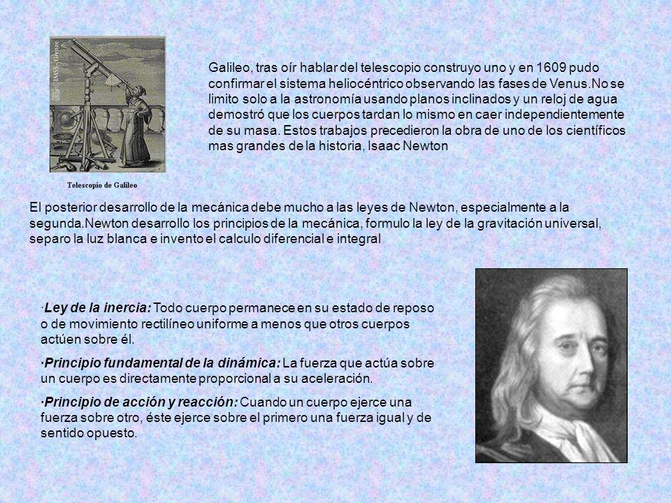 Galileo, tras oír hablar del telescopio construyo uno y en 1609 pudo confirmar el sistema heliocéntrico observando las fases de Venus.No se limito solo a la astronomía usando planos inclinados y un reloj de agua demostró que los cuerpos tardan lo mismo en caer independientemente de su masa. Estos trabajos precedieron la obra de uno de los científicos mas grandes de la historia, Isaac Newton