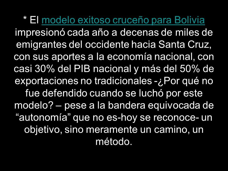 * El modelo exitoso cruceño para Bolivia impresionó cada año a decenas de miles de emigrantes del occidente hacia Santa Cruz, con sus aportes a la economía nacional, con casi 30% del PIB nacional y más del 50% de exportaciones no tradicionales -¿Por qué no fue defendido cuando se luchó por este modelo.