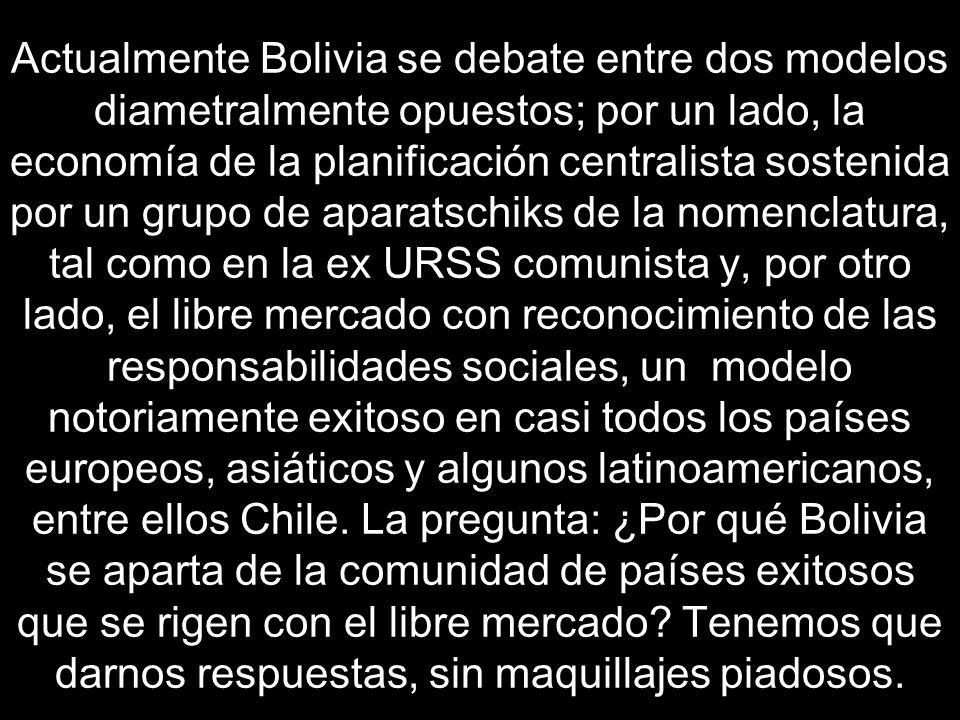 Actualmente Bolivia se debate entre dos modelos diametralmente opuestos; por un lado, la economía de la planificación centralista sostenida por un grupo de aparatschiks de la nomenclatura, tal como en la ex URSS comunista y, por otro lado, el libre mercado con reconocimiento de las responsabilidades sociales, un modelo notoriamente exitoso en casi todos los países europeos, asiáticos y algunos latinoamericanos, entre ellos Chile.