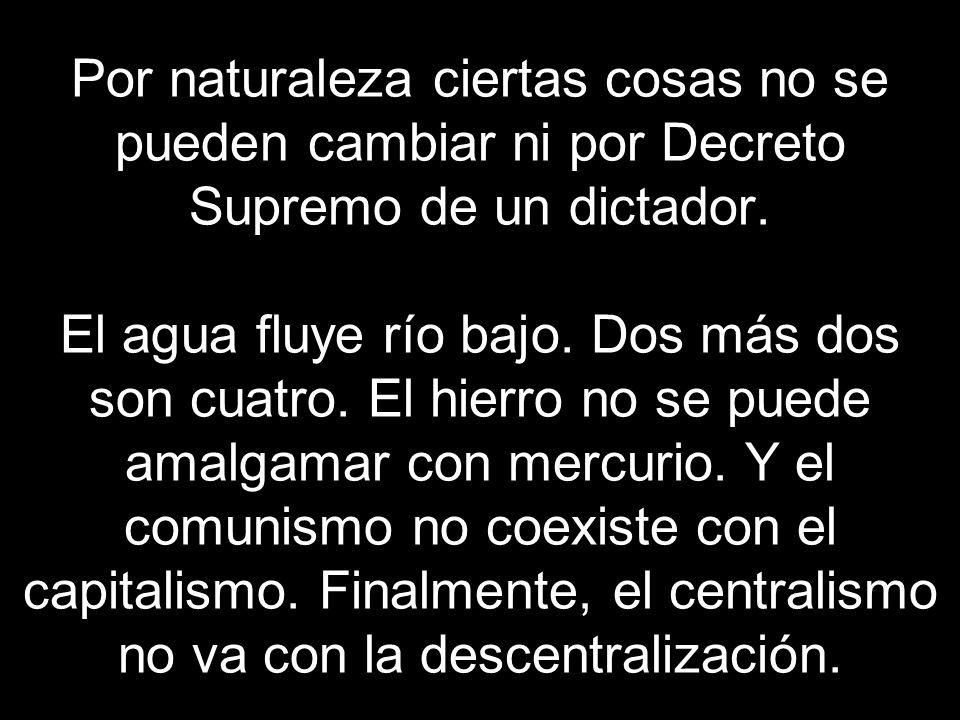 Por naturaleza ciertas cosas no se pueden cambiar ni por Decreto Supremo de un dictador.