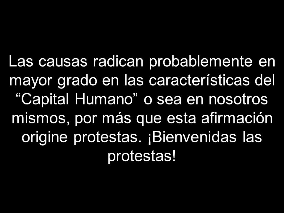 Las causas radican probablemente en mayor grado en las características del Capital Humano o sea en nosotros mismos, por más que esta afirmación origine protestas.