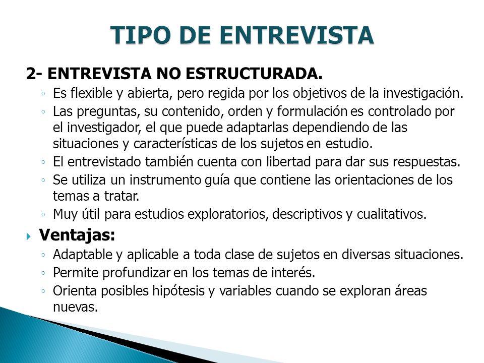 TIPO DE ENTREVISTA 2- ENTREVISTA NO ESTRUCTURADA. Ventajas: