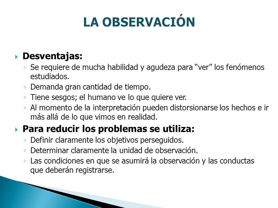 LA OBSERVACIÓN Desventajas: Para reducir los problemas se utiliza: