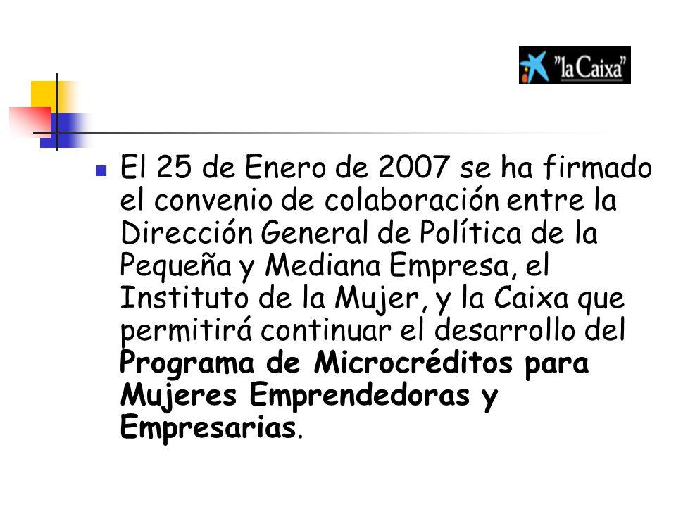 El 25 de Enero de 2007 se ha firmado el convenio de colaboración entre la Dirección General de Política de la Pequeña y Mediana Empresa, el Instituto de la Mujer, y la Caixa que permitirá continuar el desarrollo del Programa de Microcréditos para Mujeres Emprendedoras y Empresarias.
