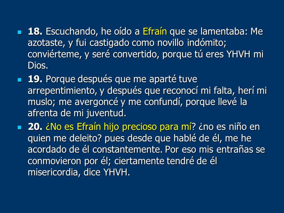 18. Escuchando, he oído a Efraín que se lamentaba: Me azotaste, y fui castigado como novillo indómito; conviérteme, y seré convertido, porque tú eres YHVH mi Dios.