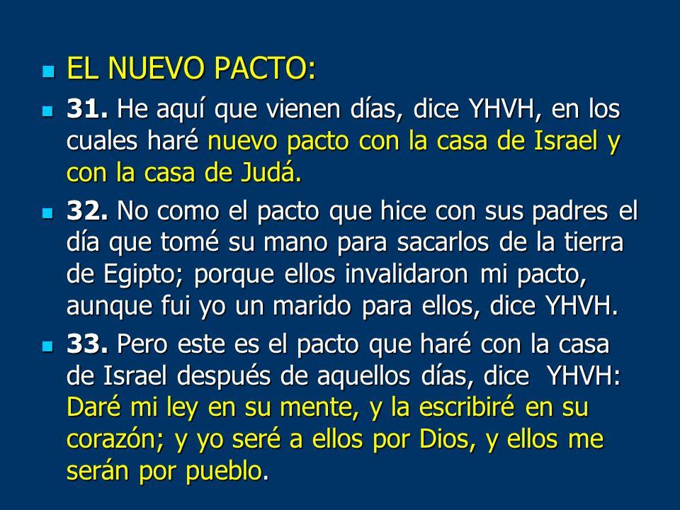 EL NUEVO PACTO: 31. He aquí que vienen días, dice YHVH, en los cuales haré nuevo pacto con la casa de Israel y con la casa de Judá.