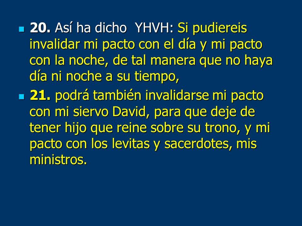 20. Así ha dicho YHVH: Si pudiereis invalidar mi pacto con el día y mi pacto con la noche, de tal manera que no haya día ni noche a su tiempo,