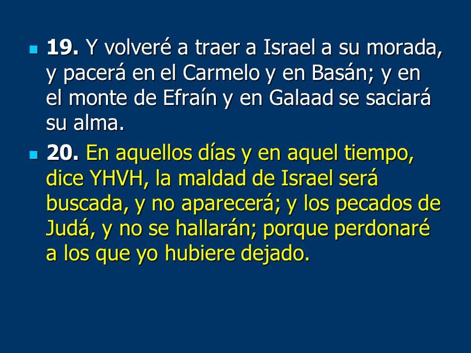 19. Y volveré a traer a Israel a su morada, y pacerá en el Carmelo y en Basán; y en el monte de Efraín y en Galaad se saciará su alma.