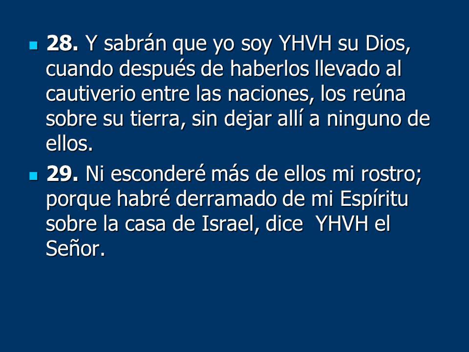 28. Y sabrán que yo soy YHVH su Dios, cuando después de haberlos llevado al cautiverio entre las naciones, los reúna sobre su tierra, sin dejar allí a ninguno de ellos.