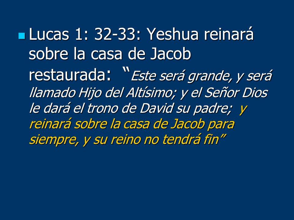 Lucas 1: 32-33: Yeshua reinará sobre la casa de Jacob restaurada: Este será grande, y será llamado Hijo del Altísimo; y el Señor Dios le dará el trono de David su padre; y reinará sobre la casa de Jacob para siempre, y su reino no tendrá fin