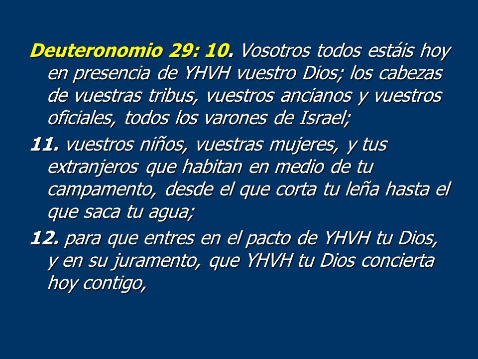 Deuteronomio 29: 10. Vosotros todos estáis hoy en presencia de YHVH vuestro Dios; los cabezas de vuestras tribus, vuestros ancianos y vuestros oficiales, todos los varones de Israel;