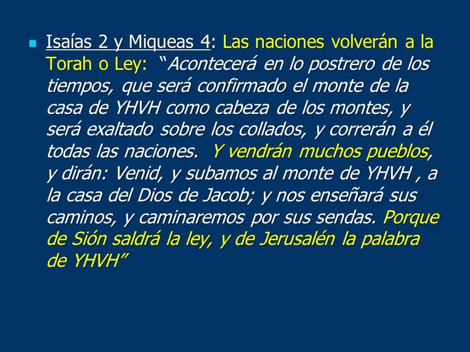 Isaías 2 y Miqueas 4: Las naciones volverán a la Torah o Ley: Acontecerá en lo postrero de los tiempos, que será confirmado el monte de la casa de YHVH como cabeza de los montes, y será exaltado sobre los collados, y correrán a él todas las naciones.