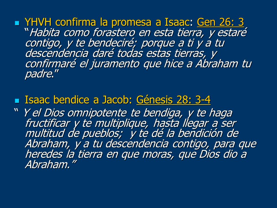 YHVH confirma la promesa a Isaac: Gen 26: 3 Habita como forastero en esta tierra, y estaré contigo, y te bendeciré; porque a ti y a tu descendencia daré todas estas tierras, y confirmaré el juramento que hice a Abraham tu padre.