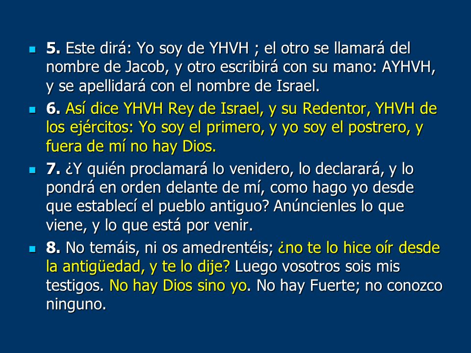5. Este dirá: Yo soy de YHVH ; el otro se llamará del nombre de Jacob, y otro escribirá con su mano: AYHVH, y se apellidará con el nombre de Israel.