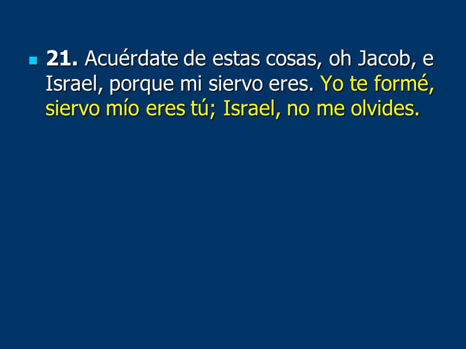 21. Acuérdate de estas cosas, oh Jacob, e Israel, porque mi siervo eres.