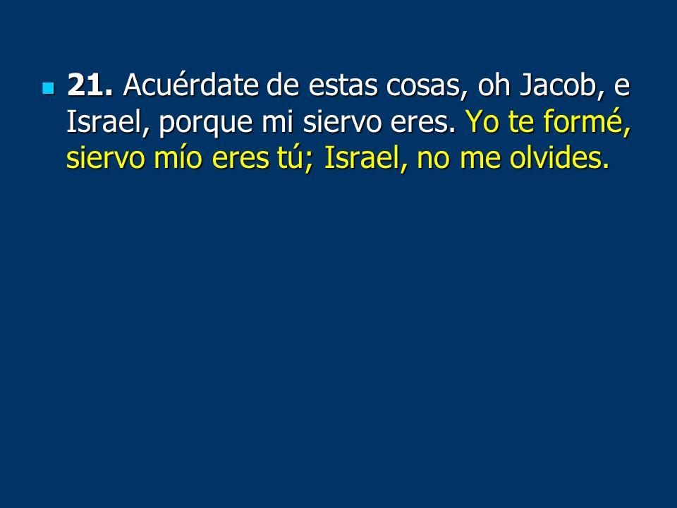 21.Acuérdate de estas cosas, oh Jacob, e Israel, porque mi siervo eres.