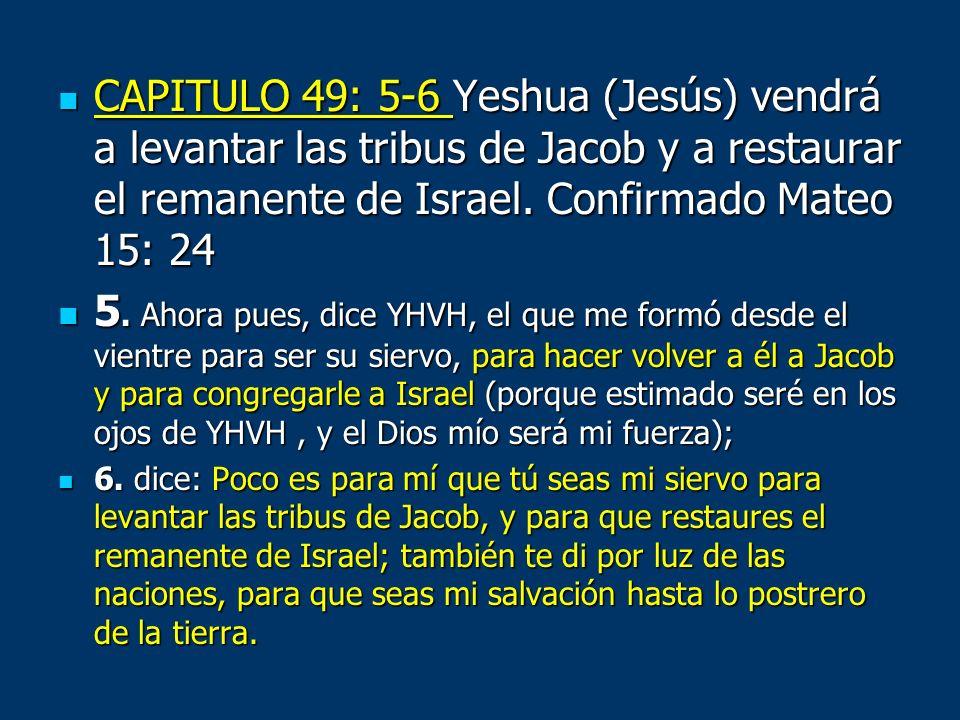 CAPITULO 49: 5-6 Yeshua (Jesús) vendrá a levantar las tribus de Jacob y a restaurar el remanente de Israel. Confirmado Mateo 15: 24