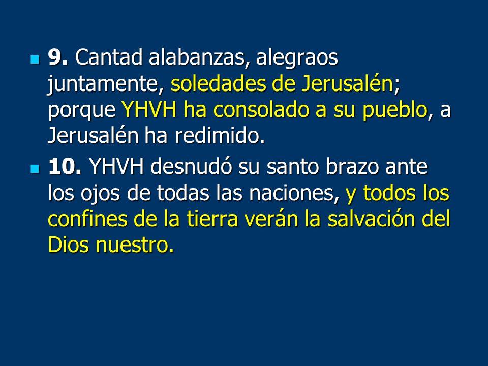 9. Cantad alabanzas, alegraos juntamente, soledades de Jerusalén; porque YHVH ha consolado a su pueblo, a Jerusalén ha redimido.