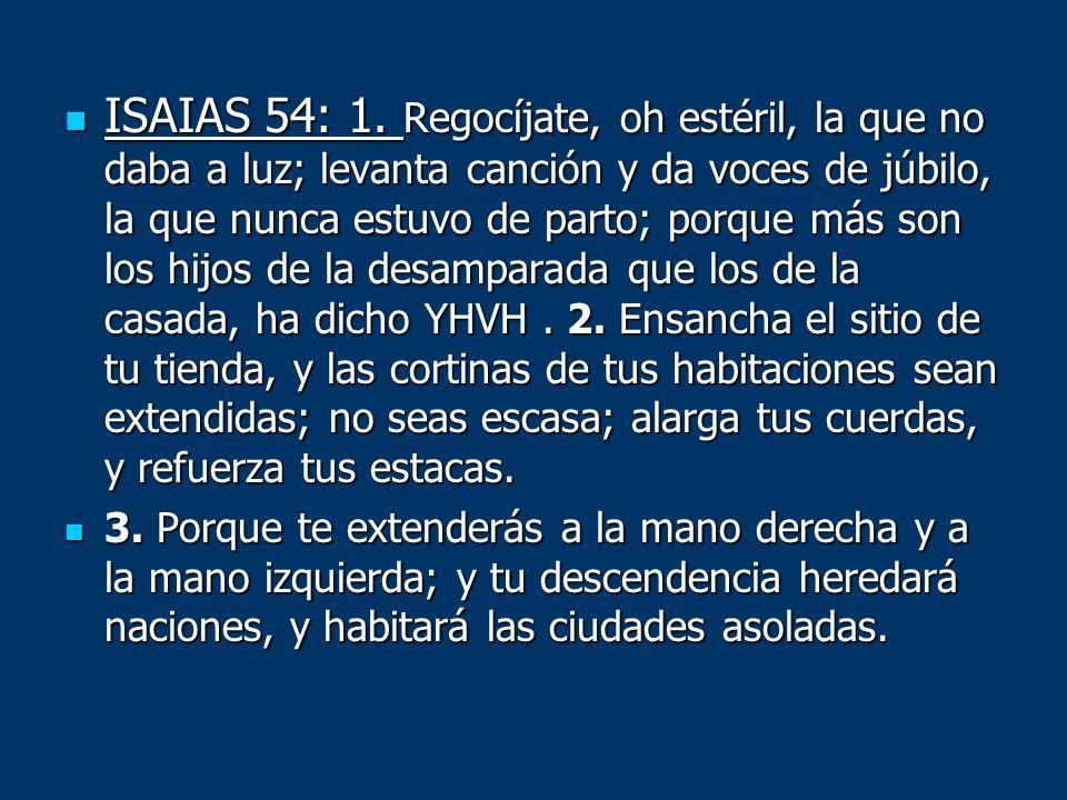 ISAIAS 54: 1. Regocíjate, oh estéril, la que no daba a luz; levanta canción y da voces de júbilo, la que nunca estuvo de parto; porque más son los hijos de la desamparada que los de la casada, ha dicho YHVH . 2. Ensancha el sitio de tu tienda, y las cortinas de tus habitaciones sean extendidas; no seas escasa; alarga tus cuerdas, y refuerza tus estacas.