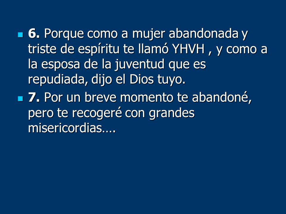 6. Porque como a mujer abandonada y triste de espíritu te llamó YHVH , y como a la esposa de la juventud que es repudiada, dijo el Dios tuyo.