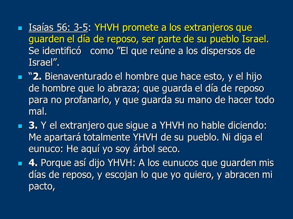 Isaías 56: 3-5: YHVH promete a los extranjeros que guarden el día de reposo, ser parte de su pueblo Israel. Se identificó como El que reúne a los dispersos de Israel .
