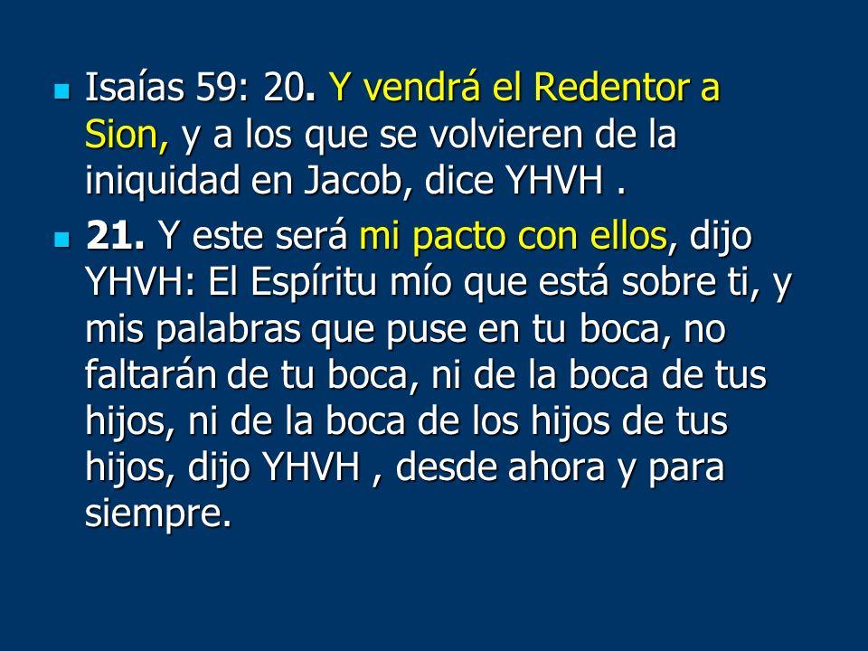 Isaías 59: 20. Y vendrá el Redentor a Sion, y a los que se volvieren de la iniquidad en Jacob, dice YHVH .