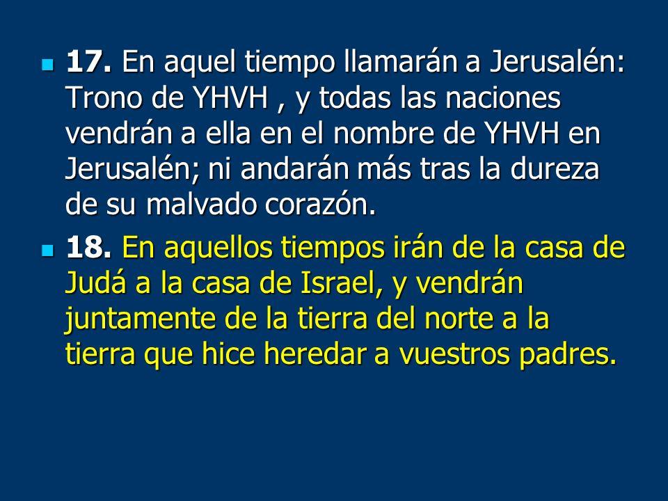 17. En aquel tiempo llamarán a Jerusalén: Trono de YHVH , y todas las naciones vendrán a ella en el nombre de YHVH en Jerusalén; ni andarán más tras la dureza de su malvado corazón.