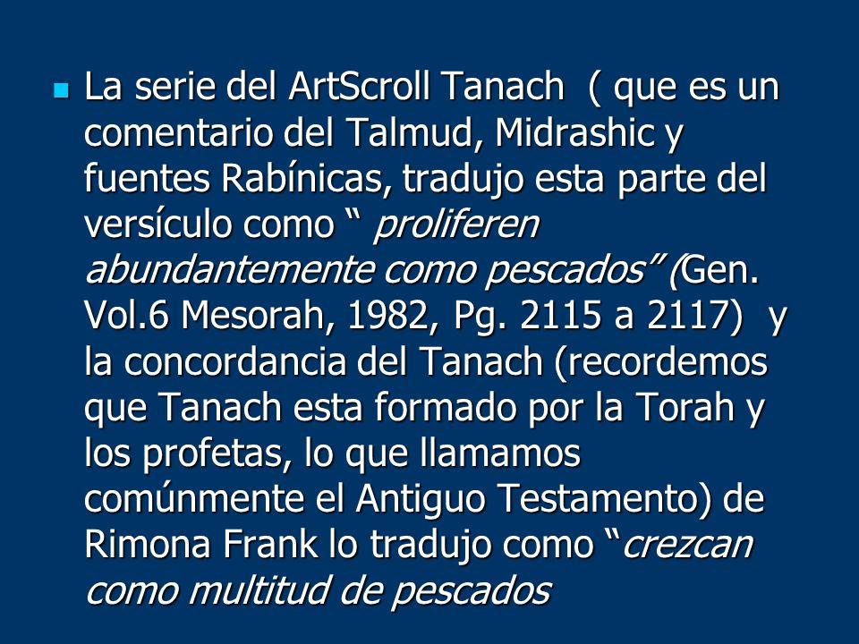 La serie del ArtScroll Tanach ( que es un comentario del Talmud, Midrashic y fuentes Rabínicas, tradujo esta parte del versículo como proliferen abundantemente como pescados (Gen.
