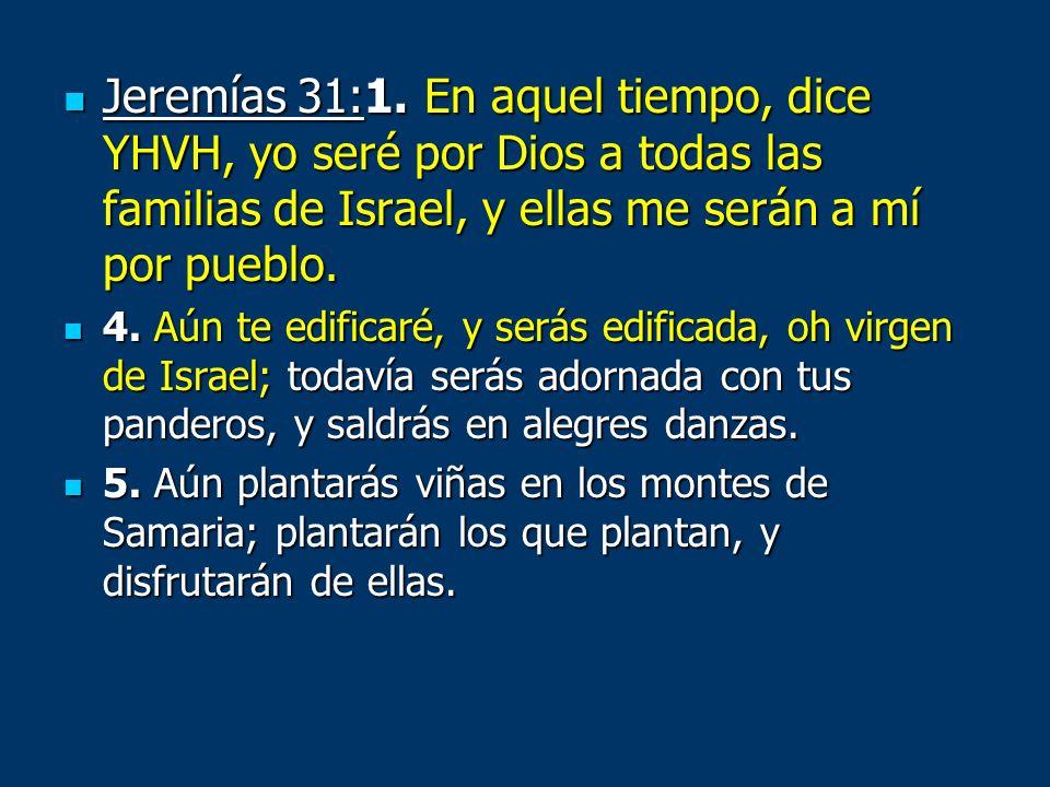 Jeremías 31:1. En aquel tiempo, dice YHVH, yo seré por Dios a todas las familias de Israel, y ellas me serán a mí por pueblo.
