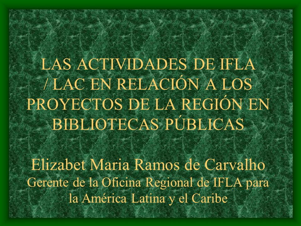 LAS ACTIVIDADES DE IFLA / LAC EN RELACIÓN A LOS PROYECTOS DE LA REGIÓN EN BIBLIOTECAS PÚBLICAS Elizabet Maria Ramos de Carvalho Gerente de la Oficina Regional de IFLA para la América Latina y el Caribe