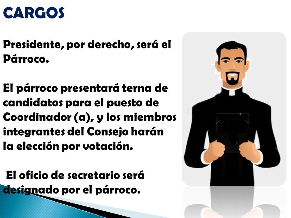 CARGOS Presidente, por derecho, será el Párroco.