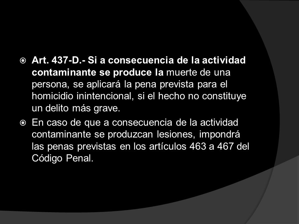 Art. 437-D.- Si a consecuencia de la actividad contaminante se produce la muerte de una persona, se aplicará la pena prevista para el homicidio inintencional, si el hecho no constituye un delito más grave.