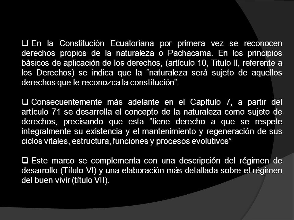 En la Constitución Ecuatoriana por primera vez se reconocen derechos propios de la naturaleza o Pachacama. En los principios básicos de aplicación de los derechos, (artículo 10, Titulo II, referente a los Derechos) se indica que la naturaleza será sujeto de aquellos derechos que le reconozca la constitución .