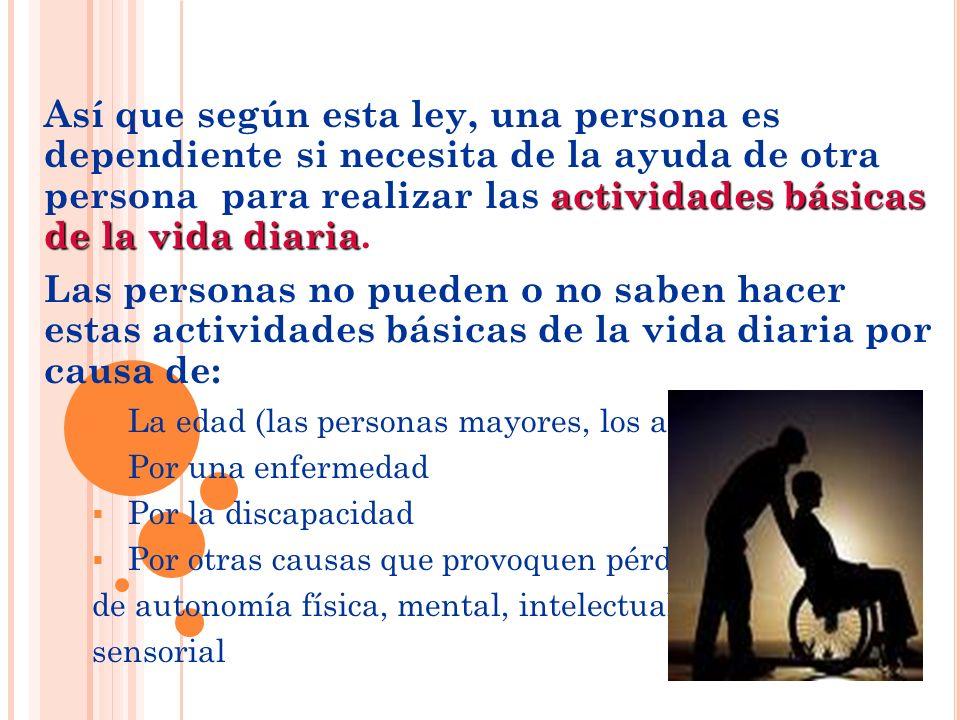 Así que según esta ley, una persona es dependiente si necesita de la ayuda de otra persona para realizar las actividades básicas de la vida diaria.