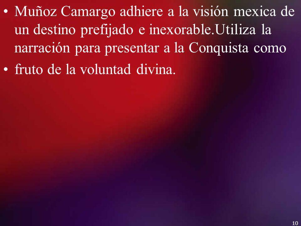 Muñoz Camargo adhiere a la visión mexica de un destino prefijado e inexorable.Utiliza la narración para presentar a la Conquista como