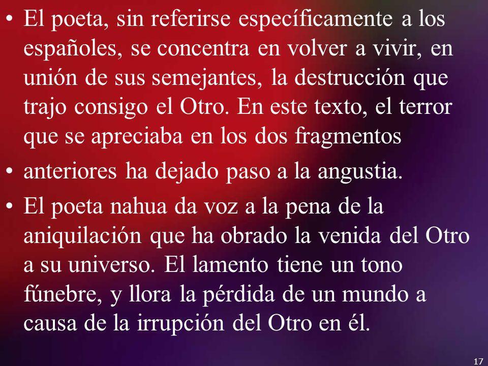 El poeta, sin referirse específicamente a los españoles, se concentra en volver a vivir, en unión de sus semejantes, la destrucción que trajo consigo el Otro. En este texto, el terror que se apreciaba en los dos fragmentos