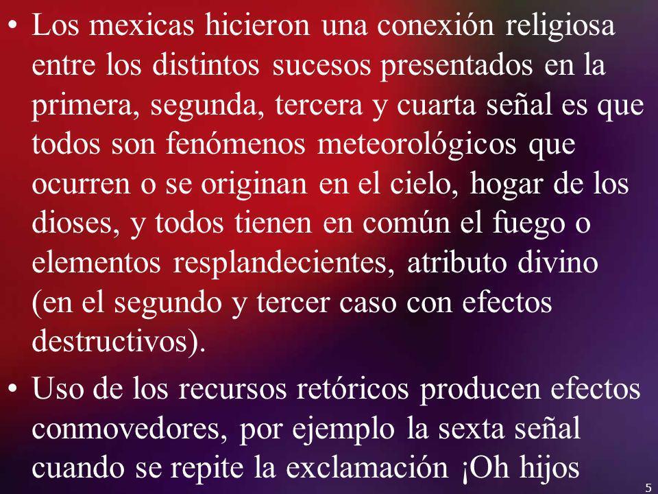 Los mexicas hicieron una conexión religiosa entre los distintos sucesos presentados en la primera, segunda, tercera y cuarta señal es que todos son fenómenos meteorológicos que ocurren o se originan en el cielo, hogar de los dioses, y todos tienen en común el fuego o elementos resplandecientes, atributo divino (en el segundo y tercer caso con efectos destructivos).