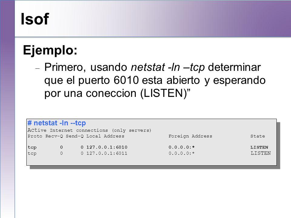 lsof Ejemplo: Primero, usando netstat -ln –tcp determinar que el puerto 6010 esta abierto y esperando por una coneccion (LISTEN)