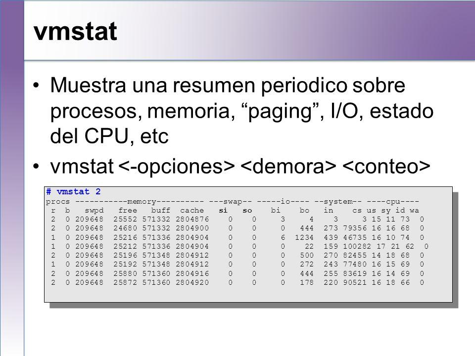 vmstat Muestra una resumen periodico sobre procesos, memoria, paging , I/O, estado del CPU, etc. vmstat <-opciones> <demora> <conteo>