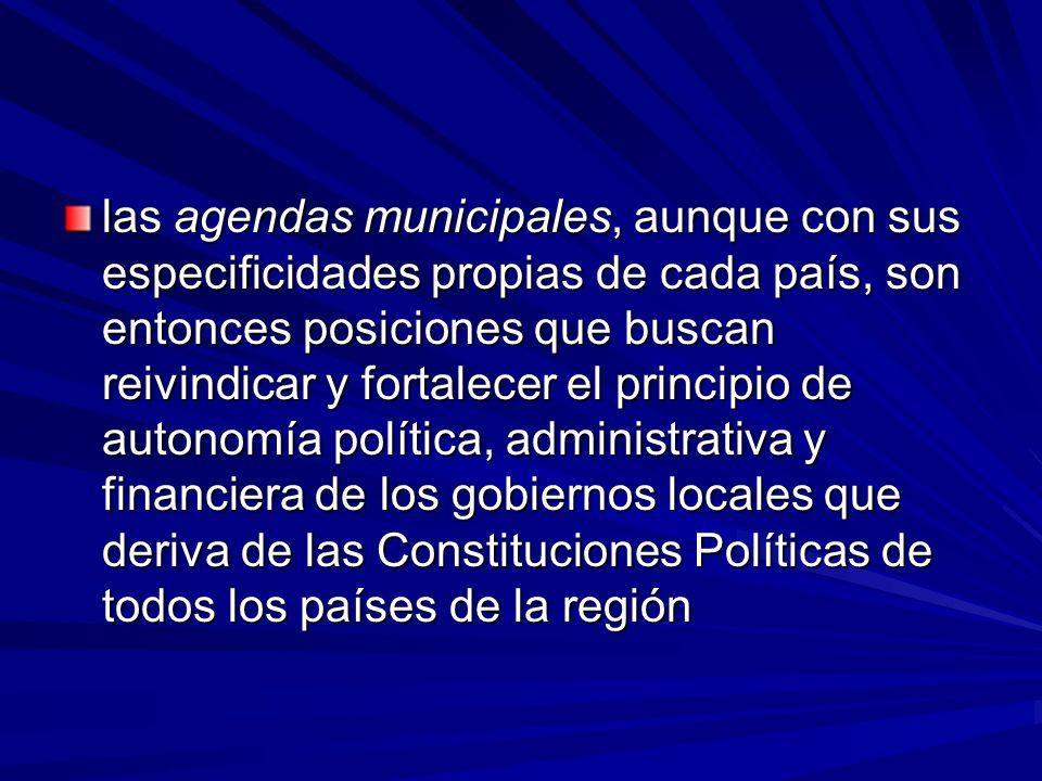 las agendas municipales, aunque con sus especificidades propias de cada país, son entonces posiciones que buscan reivindicar y fortalecer el principio de autonomía política, administrativa y financiera de los gobiernos locales que deriva de las Constituciones Políticas de todos los países de la región