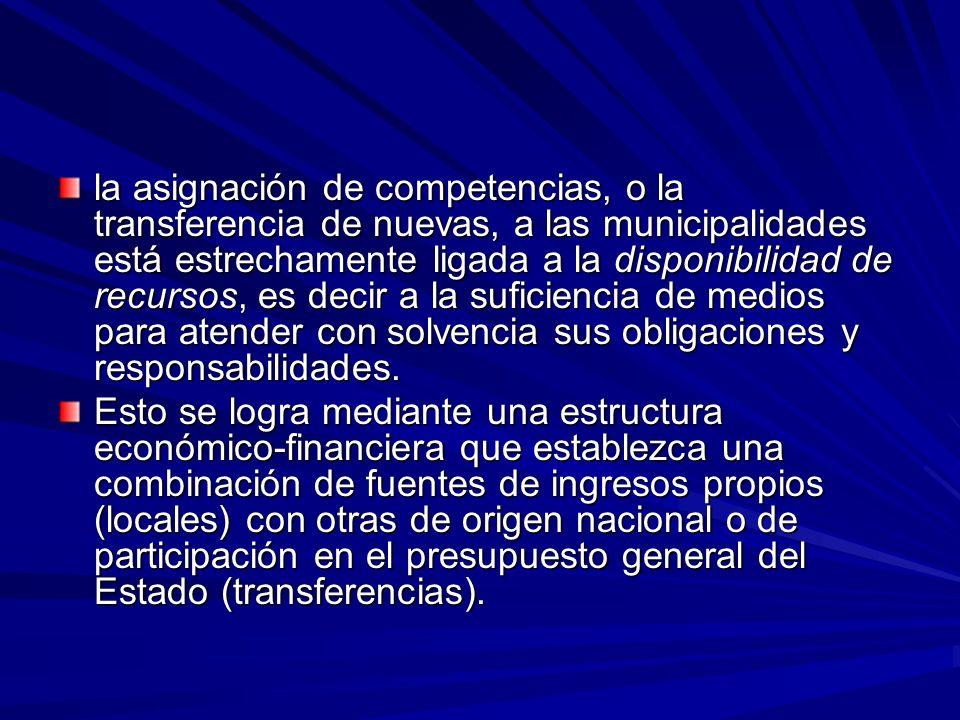 la asignación de competencias, o la transferencia de nuevas, a las municipalidades está estrechamente ligada a la disponibilidad de recursos, es decir a la suficiencia de medios para atender con solvencia sus obligaciones y responsabilidades.