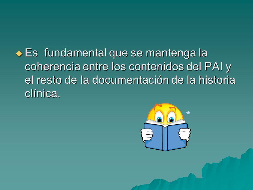 Es fundamental que se mantenga la coherencia entre los contenidos del PAI y el resto de la documentación de la historia clínica.