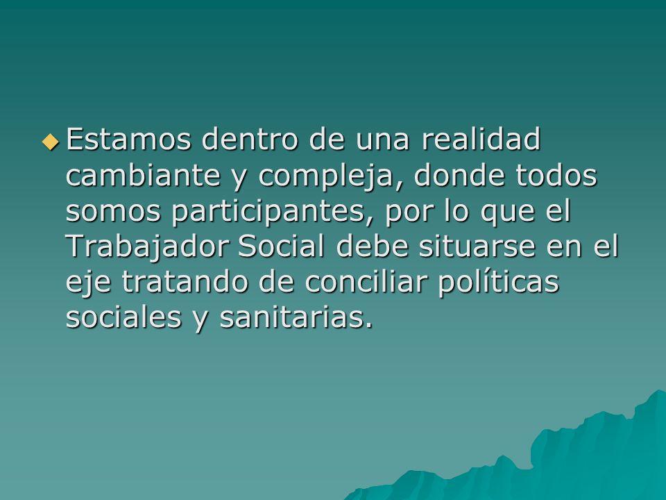 Estamos dentro de una realidad cambiante y compleja, donde todos somos participantes, por lo que el Trabajador Social debe situarse en el eje tratando de conciliar políticas sociales y sanitarias.