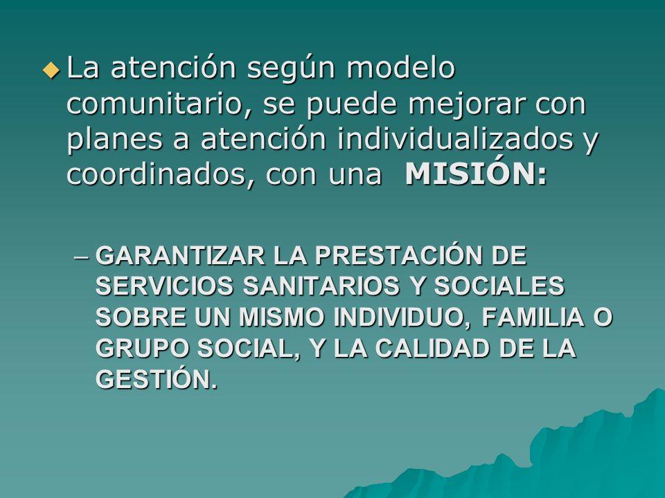 La atención según modelo comunitario, se puede mejorar con planes a atención individualizados y coordinados, con una MISIÓN: