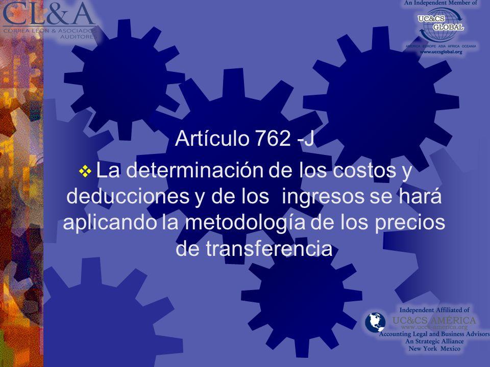 Artículo 762 -J La determinación de los costos y deducciones y de los ingresos se hará aplicando la metodología de los precios de transferencia.