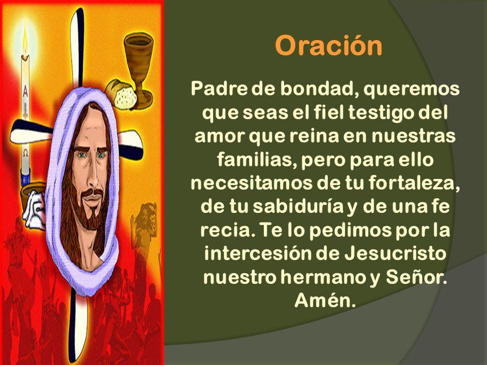 Oración Padre de bondad, queremos que seas el fiel testigo del amor que reina en nuestras familias, pero para ello necesitamos de tu fortaleza, de tu sabiduría y de una fe recia.